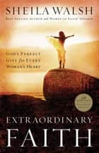 Extraordinary Faith ebook by Sheila Walsh
