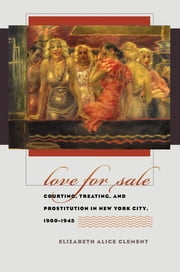 Love for Sale - Courting, Treating, and Prostitution in New York City, 1900-1945 ebook by Elizabeth Alice Clement