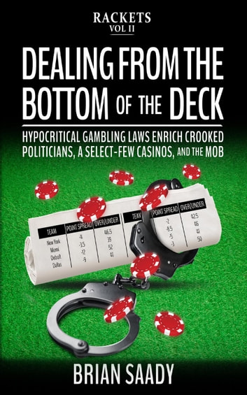 Dealing From the Bottom of the Deck: Hypocritical Gambling Laws Enrich Crooked Politicians, a Select-Few Casinos, and the Mob - Rackets, #2 ebook by Brian Saady