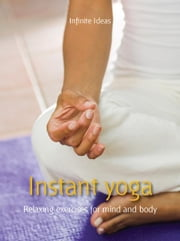 Instant yoga - Relaxing exercises for mind and body ebook by Infinite Ideas