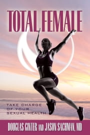 Total Female, Take Charge of Your Sexual Health ebook by Douglas Ginter,Jason Sachman