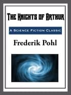 The Knights of Arthur ebook by Frederik Pohl