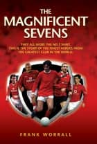 The Magnificent Sevens - This is the story of the Finest Heroes from the Greatest Club in the World, Including George Best, Eric Cantona, David Beckham, Cristiano Ronaldo & Bryan Robson ebook by