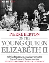 Pierre Berton on the Young Queen Elizabeth II - In 1953, Macleans Sent a Special Correspondent Behind the Scenes of the Royal Household. A Seven Part Series from the Pages of the Magazine ebook by Pierre Berton