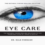 Eye Care: The Natural Vision Healing Solution to Eye Problems Faced by Teens & Adults audiobook by Dr. Dale Pheragh
