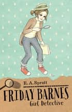 Friday Barnes 1: Girl Detective ebook by R.A. Spratt