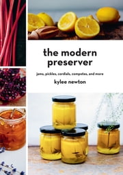 The Modern Preserver: Jams, Pickles, Cordials, Compotes, and More ebook by Kylee Newton