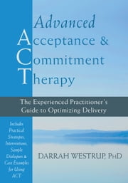 Advanced Acceptance and Commitment Therapy - The Experienced Practitioner's Guide to Optimizing Delivery ebook by Darrah Westrup, PhD