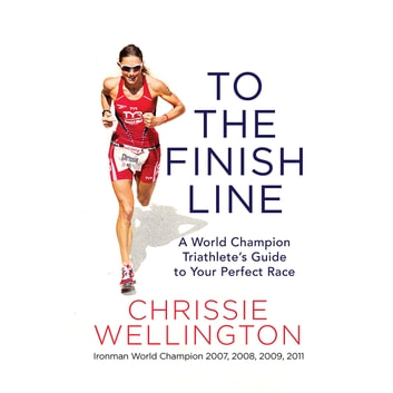To the Finish Line - A World Champion Triathlete's Guide to Your Perfect Race audiobook by Chrissie Wellington