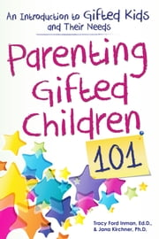 Parenting Gifted Children 101 - An Introduction to Gifted Kids and Their Needs ebook by Tracy Inman, Ed.D.,Jana Kirchner