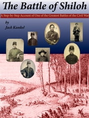 The Battle of Shiloh - A Step-by-Step Account of One of the Greatest Battles of the Civil War ebook by Jack Kunkel