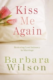 Kiss Me Again - Restoring Lost Intimacy in Marriage ebook by Barbara Wilson