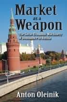 Market as a Weapon - The Socio-economic Machinery of Dominance in Russia ebook by Anton Oleinik