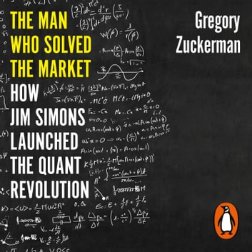 The Man Who Solved the Market - How Jim Simons Launched the Quant Revolution SHORTLISTED FOR THE FT & MCKINSEY BUSINESS BOOK OF THE YEAR AWARD 2019 audiobook by Gregory Zuckerman