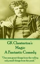 "Magic, A Fantastic Comedy - ""One sees great things from the valley; only small things from the peak."" 電子書 by GK Chesterton"