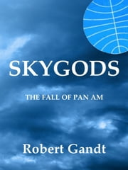 Skygods: The Fall of Pan Am ebook by Robert Gandt