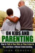 On Kids and Parenting: How to Talk to Your Kids so They Listen to You and Have a Mutual Understanding - Codependency & Love Languages ebook by Jean Rodgers