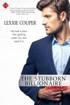 The Stubborn Billionaire ebook by Lexxie Couper