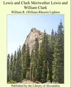 Lewis and Clark: MeriweTher Lewis and William Clark ebook by William Rheem Lighton