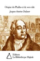 Origine du Phallus et de son culte ebook by Jacques-Antoine Dulaure