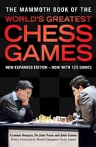 The Mammoth Book of the World's Greatest Chess Games ebook by Graham Burgess, John Emms, John Nunn
