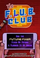 The F.L.U.B. Club: How the 'Future Fixer' Fixed My Future and Flubbed It Up Again ebook by Richard Clark