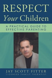 Respect Your Children - A Practical Guide To Effective Parenting ebook by Jay Scott Fitter