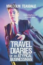 Travel Diaries of an Atypical Businessman ebook by Malcolm Teasdale