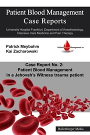 Patient Blood Management Case Report No. 2: Patient Blood Management in a Jehova's Witness trauma patient - University Hospital Frankfurt, Department of Anesthesiology, Intensive Care Medicine and Pain Therapy ebook by Kai Zacharowski,Patrick Meybohm,Colleen Cuca,Victoria Ellerbroek,Patrick Meybohm