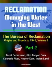 Reclamation: Managing Water in the West - The Bureau of Reclamation: Origins and Growth to 1945, Volume 1 - Part 2 - Great Depression, Glen Canyon Dam, Colorado River, Hoover Dam, Indian Land ebook by Progressive Management