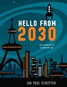 Hello from 2030 - The Science of the Future and You ebook by Jan Paul Schutten