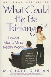 What Could He Be Thinking? - How a Man's Mind Really Works ebook by Michael Gurian