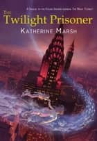 The Twilight Prisoner ebook by Katherine Marsh