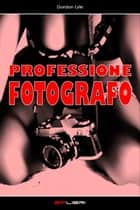 PROFESSIONE FOTOGRAFO ebook by Gordon Lyle