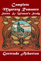 Complete Satire Mystery Romance & Women's Study ebook by Gertrude Franklin Horn Atherton