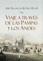 Viaje a través de las Pampas y los Andes - Rough Notes Taken During Some Rapid Journeys Across the Pampas ebook by Sir Francis Bond Head