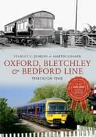 Oxford, Bletchley & Bedford Line Through Time ebook by Stanley C Jenkins, Martin Loader
