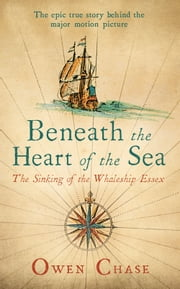 Beneath the Heart of the Sea - The Sinking of the Whaleship Essex ebook by Owen Chase