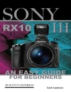 Sony Rx10 Iii: An Easy Guide for Beginners ebook by Scott Casterson