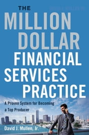 The Million-Dollar Financial Services Practice: A Proven System for Becoming a Top Producer ebook by Mullen, David Jr.