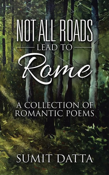 Not All Roads Lead to Rome - A Collection of Romantic Poems ebook by Sumit Datta