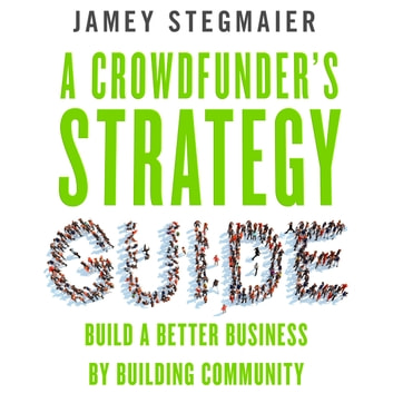 A Crowdfunder's Strategy Guide - Build a Better Business by Building Community audiobook by Jamey Stegmaier