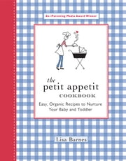 The Petit Appetit Cookbook - Easy, Organic Recipes to Nurture Your Baby and Toddler ebook by Lisa Barnes