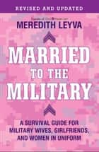 Married to the Military - A Survival Guide for Military Wives, Girlfriends, and Women in Uniform ebook by Meredith Leyva