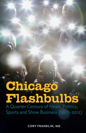 Chicago Flashbulbs - A Quarter Century of News, Politics, Sports, and Show Business (1987-2012) ebook by Cory Franklin, MD