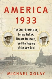America 1933 - The Great Depression, Lorena Hickok, Eleanor Roosevelt, and the Shaping of the New Deal ebook by Michael Golay