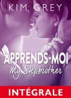 Apprends-moi (l'intégrale) - My Stepbrother eBook by Kim Grey