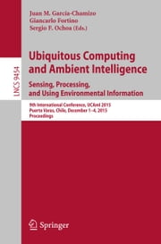 Ubiquitous Computing and Ambient Intelligence. Sensing, Processing, and Using Environmental Information - 9th International Conference, UCAmI 2015, Puerto Varas, Chile, December 1-4, 2015, Proceedings ebook by Juan M. García-Chamizo, Giancarlo Fortino, Sergio F. Ochoa