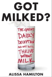 Got Milked? - The Great Dairy Deception and Why You'll Thrive Without Milk ebook by Alissa Hamilton