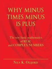 Why Minus Times Minus Is Plus: The Very Basic Mathematics of Real and Complex Numbers ebook by Oeijord, Nils K.